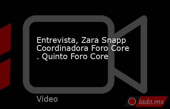 Entrevista, Zara Snapp Coordinadora Foro Core . Quinto Foro Core. Noticias en tiempo real
