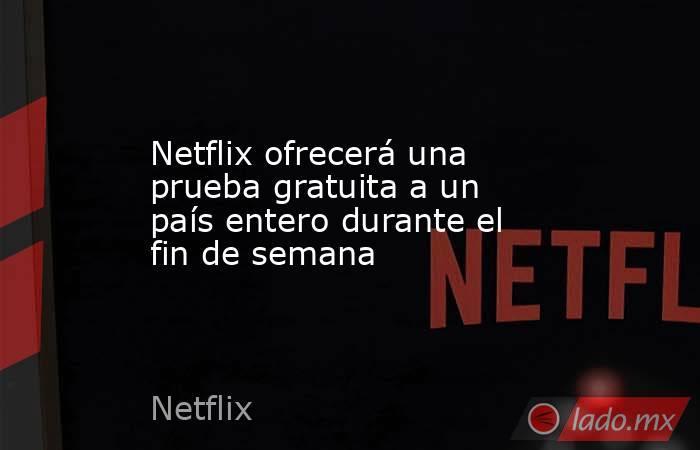 Netflix ofrecerá una prueba gratuita a un país entero durante el fin de semana. Noticias en tiempo real