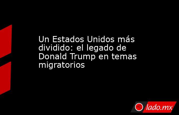 Un Estados Unidos más dividido: el legado de Donald Trump en temas migratorios. Noticias en tiempo real