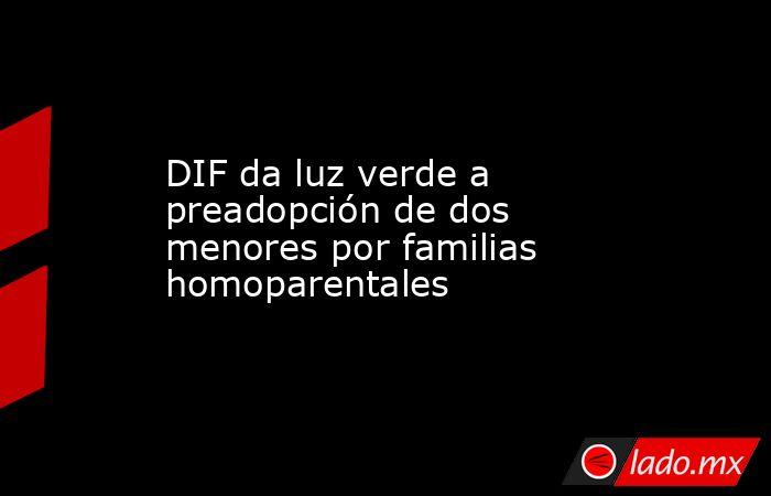 DIF da luz verde a preadopción de dos menores por familias homoparentales. Noticias en tiempo real