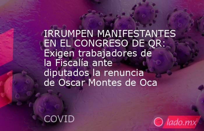 IRRUMPEN MANIFESTANTES EN EL CONGRESO DE QR: Exigen trabajadores de la Fiscalía ante diputados la renuncia de Oscar Montes de Oca. Noticias en tiempo real