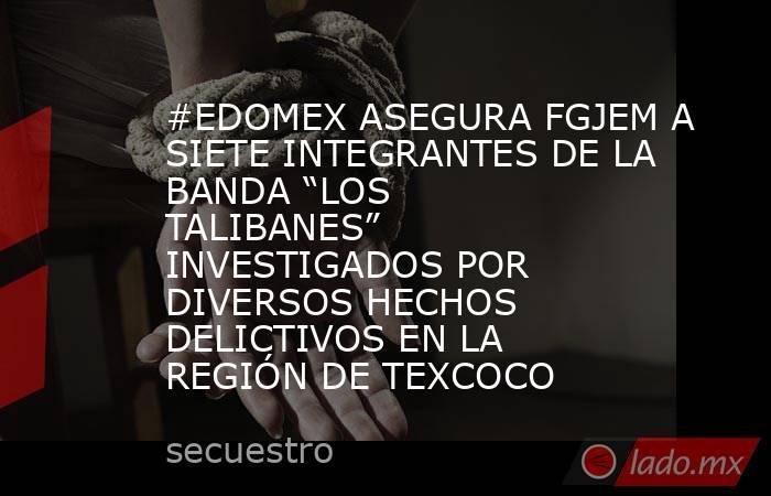 """#EDOMEX ASEGURA FGJEM A SIETE INTEGRANTES DE LA BANDA """"LOS TALIBANES"""" INVESTIGADOS POR DIVERSOS HECHOS DELICTIVOS EN LA REGIÓN DE TEXCOCO. Noticias en tiempo real"""