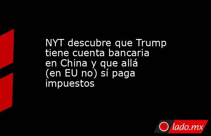 NYT descubre que Trump tiene cuenta bancaria en China y que allá (en EU no) sí paga impuestos. Noticias en tiempo real