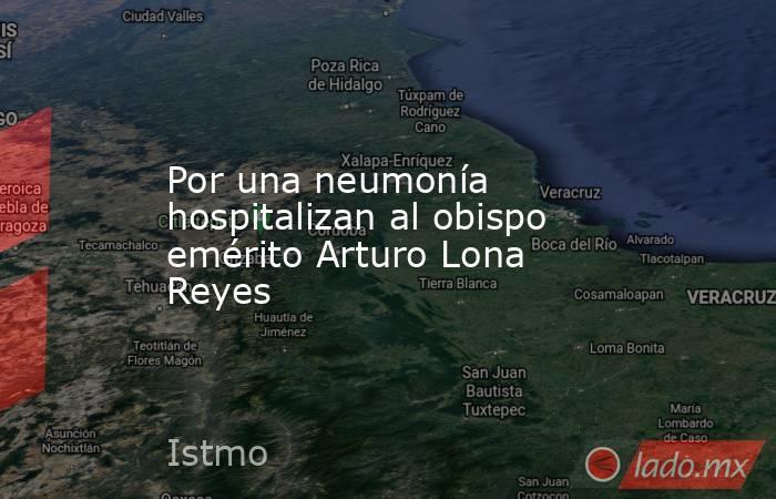 Por una neumonía hospitalizan al obispo emérito Arturo Lona Reyes. Noticias en tiempo real
