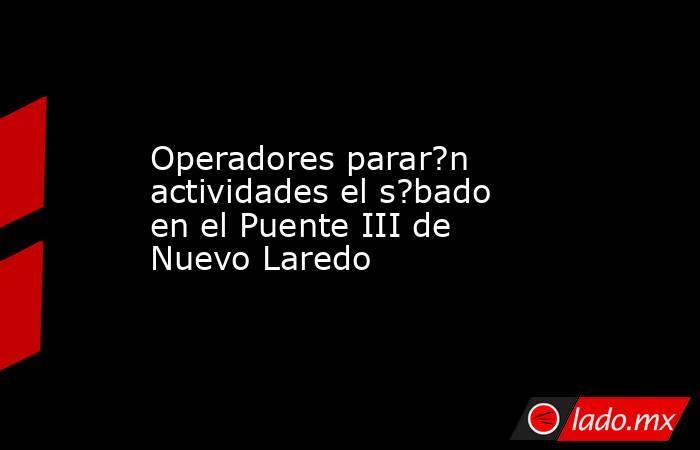 Operadores parar?n actividades el s?bado en el Puente III de Nuevo Laredo. Noticias en tiempo real