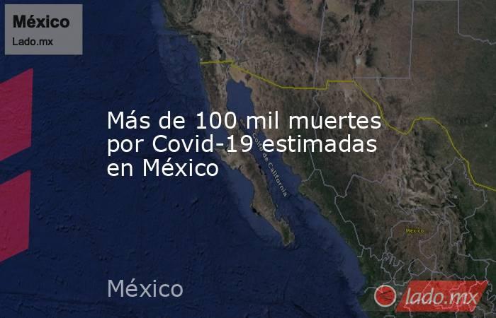 Más de 100 mil muertes por Covid-19 estimadas en México. Noticias en tiempo real