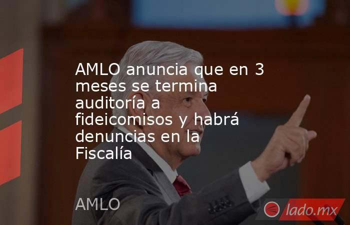 AMLO anuncia que en 3 meses se termina auditoría a fideicomisos y habrá denuncias en la Fiscalía. Noticias en tiempo real