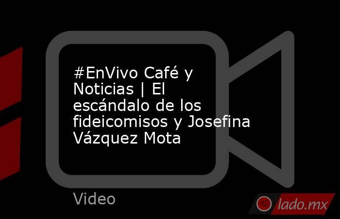 #EnVivo Café y Noticias | El escándalo de los fideicomisos y Josefina Vázquez Mota. Noticias en tiempo real