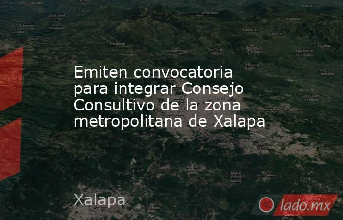 Emiten convocatoria para integrar Consejo Consultivo de la zona metropolitana de Xalapa. Noticias en tiempo real