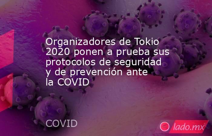 Organizadores de Tokio 2020 ponen a prueba sus protocolos de seguridad y de prevención ante la COVID. Noticias en tiempo real