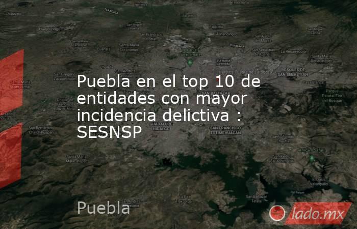 Puebla en el top 10 de entidades con mayor incidencia delictiva : SESNSP. Noticias en tiempo real