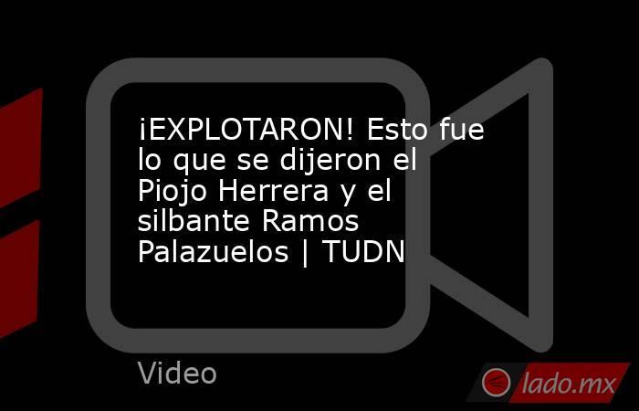 ¡EXPLOTARON! Esto fue lo que se dijeron el Piojo Herrera y el silbante Ramos Palazuelos | TUDN. Noticias en tiempo real