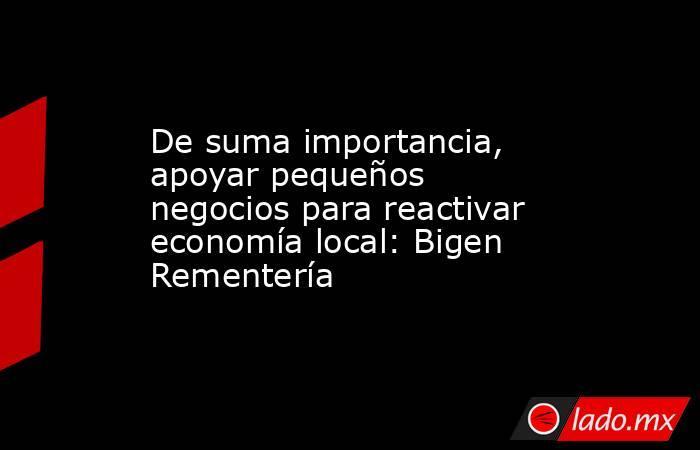 De suma importancia, apoyar pequeños negocios para reactivar economía local: Bigen Rementería. Noticias en tiempo real