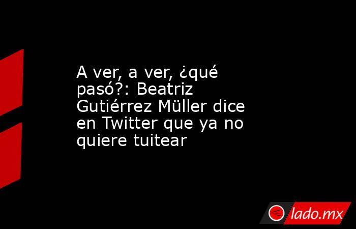 A ver, a ver, ¿qué pasó?: Beatriz Gutiérrez Müller dice en Twitter que ya no quiere tuitear. Noticias en tiempo real