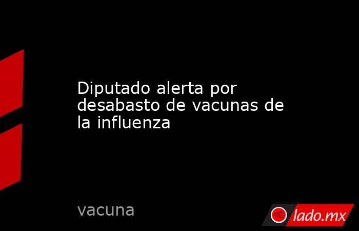 Diputado alerta por desabasto de vacunas de la influenza. Noticias en tiempo real