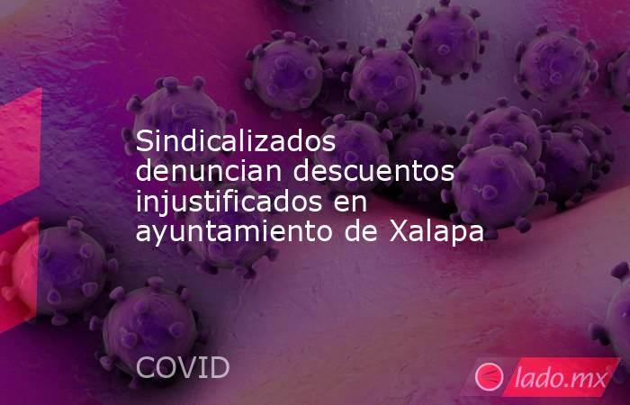 Sindicalizados denuncian descuentos injustificados en ayuntamiento de Xalapa. Noticias en tiempo real