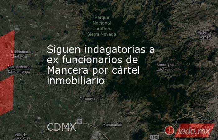 Siguen indagatorias a ex funcionarios de Mancera por cártel inmobiliario. Noticias en tiempo real
