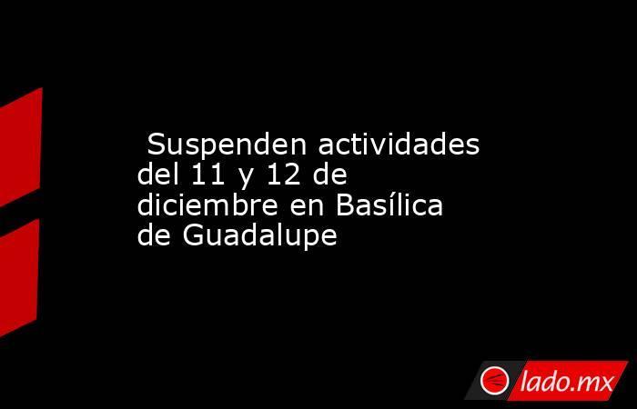 Suspenden actividades del 11 y 12 de diciembre en Basílica de Guadalupe. Noticias en tiempo real