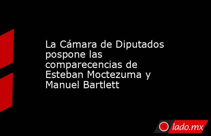 La Cámara de Diputados pospone las comparecencias de Esteban Moctezuma y Manuel Bartlett. Noticias en tiempo real