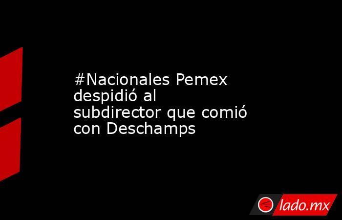 #Nacionales Pemex despidió al subdirector que comió con Deschamps. Noticias en tiempo real