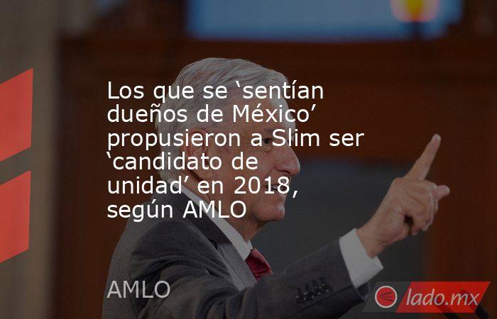 Los que se 'sentían dueños de México' propusieron a Slim ser 'candidato de unidad' en 2018, según AMLO. Noticias en tiempo real