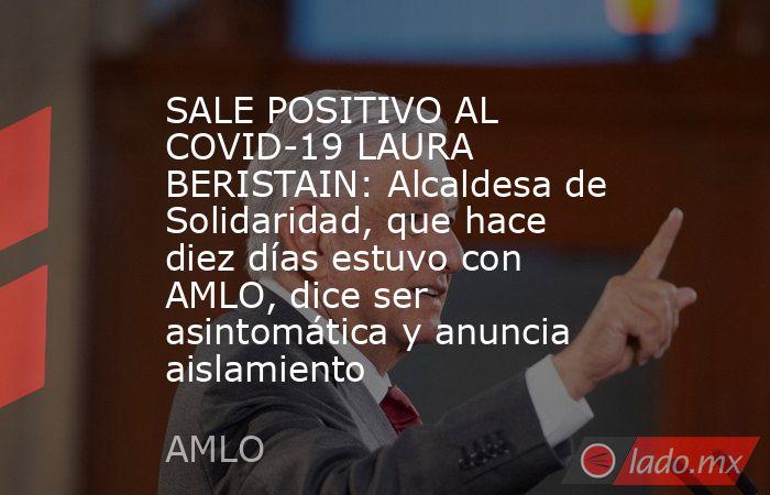 SALE POSITIVO AL COVID-19 LAURA BERISTAIN: Alcaldesa de Solidaridad, que hace diez días estuvo con AMLO, dice ser asintomática y anuncia aislamiento. Noticias en tiempo real