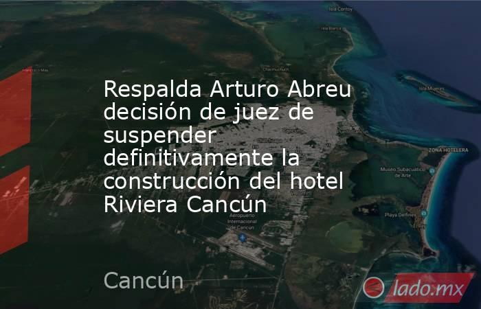 Respalda Arturo Abreu decisión de juez de suspender definitivamente la construcción del hotel Riviera Cancún. Noticias en tiempo real