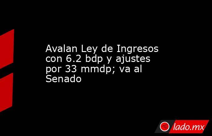 Avalan Ley de Ingresos con 6.2 bdp y ajustes por 33 mmdp; va al Senado. Noticias en tiempo real