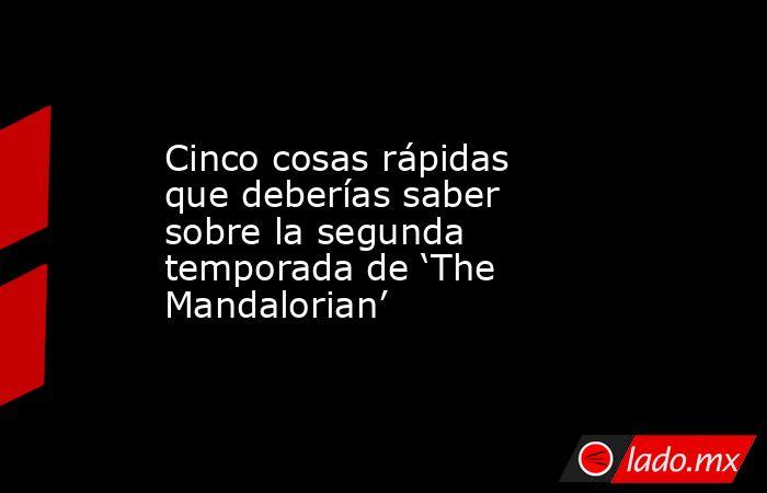 Cinco cosas rápidas que deberías saber sobre la segunda temporada de 'The Mandalorian'. Noticias en tiempo real