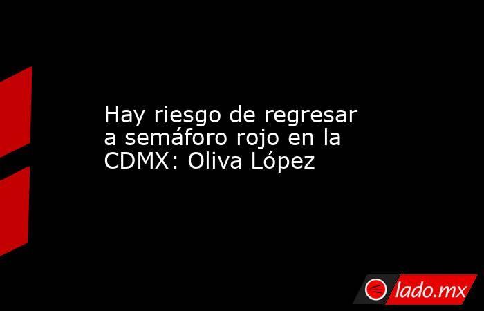 Hay riesgo de regresar a semáforo rojo en la CDMX: Oliva López. Noticias en tiempo real