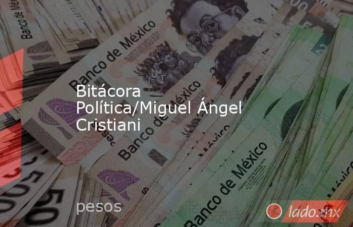 Bitácora Política/Miguel Ángel Cristiani. Noticias en tiempo real