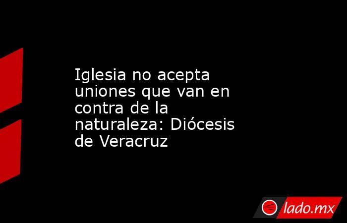 Iglesia no acepta uniones que van en contra de la naturaleza: Diócesis de Veracruz. Noticias en tiempo real