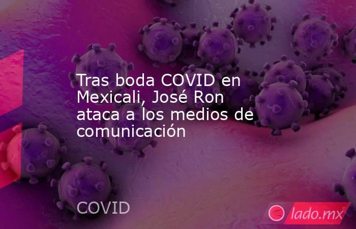 Tras boda COVID en Mexicali, José Ron ataca a los medios de comunicación. Noticias en tiempo real