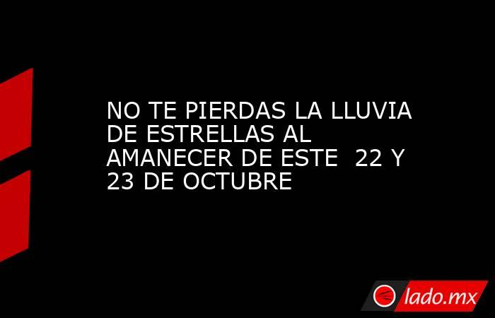 NO TE PIERDAS LA LLUVIA DE ESTRELLAS AL AMANECER DE ESTE  22 Y 23 DE OCTUBRE. Noticias en tiempo real
