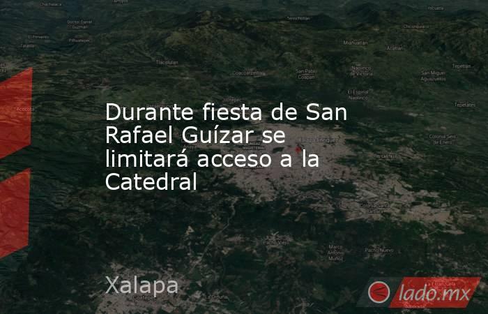 Durante fiesta de San Rafael Guízar se limitará acceso a la Catedral. Noticias en tiempo real