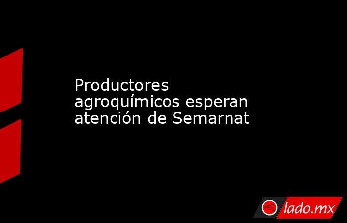 Productores agroquímicos esperan atención de Semarnat. Noticias en tiempo real