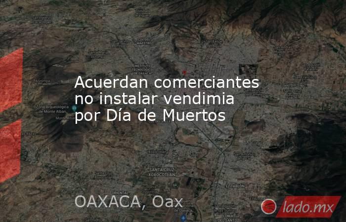 Acuerdan comerciantes no instalar vendimia por Día de Muertos. Noticias en tiempo real