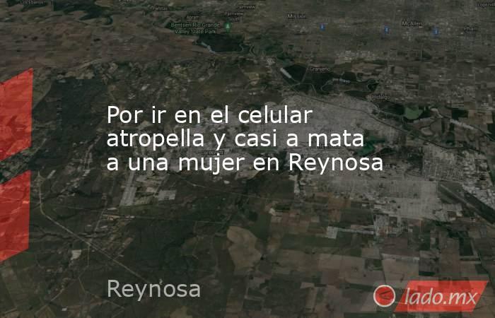 Por ir en el celular atropella y casi a mata a una mujer en Reynosa. Noticias en tiempo real