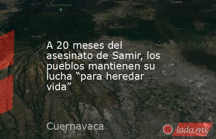 """A 20 meses del asesinato de Samir, los pueblos mantienen su lucha """"para heredar vida"""". Noticias en tiempo real"""