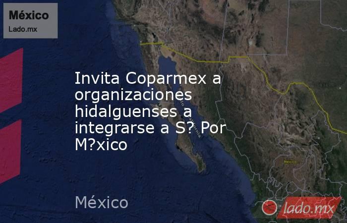 Invita Coparmex a organizaciones hidalguenses a integrarse a S? Por M?xico. Noticias en tiempo real