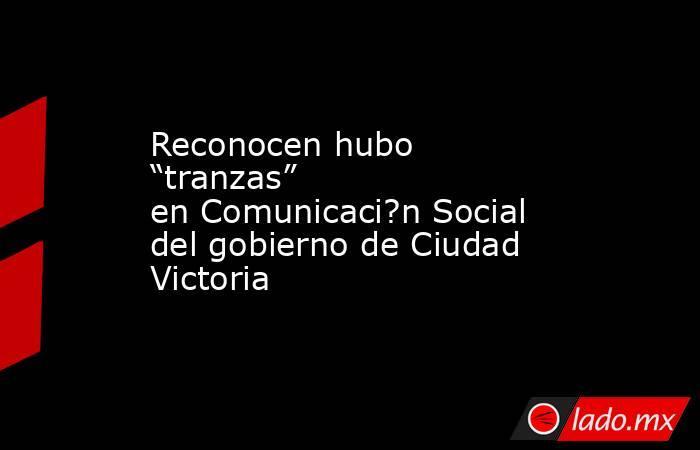 """Reconocen hubo """"tranzas"""" en Comunicaci?n Social del gobierno de Ciudad Victoria. Noticias en tiempo real"""