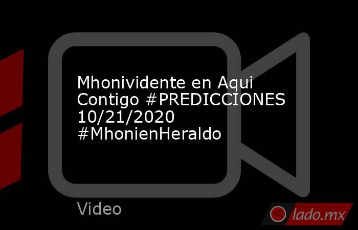 Mhonividente en Aqui Contigo #PREDICCIONES 10/21/2020 #MhonienHeraldo. Noticias en tiempo real