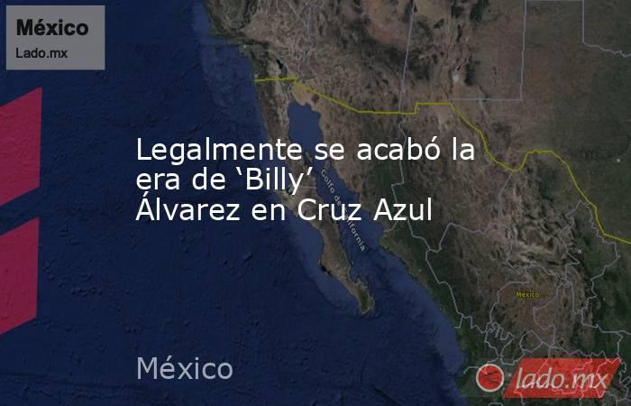 Legalmente se acabó la era de 'Billy' Álvarez en Cruz Azul. Noticias en tiempo real