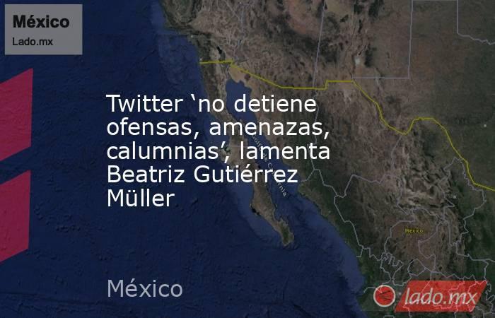 Twitter 'no detiene ofensas, amenazas, calumnias', lamenta Beatriz Gutiérrez Müller. Noticias en tiempo real