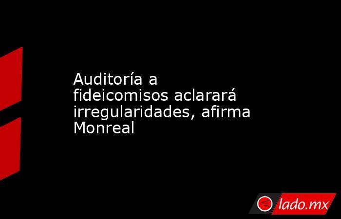 Auditoría a fideicomisos aclarará irregularidades, afirma Monreal. Noticias en tiempo real