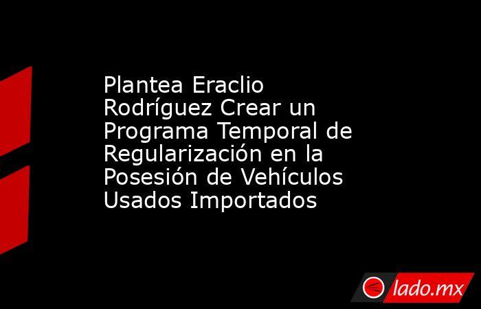 Plantea Eraclio Rodríguez Crear un Programa Temporal de Regularización en la Posesión de Vehículos Usados Importados. Noticias en tiempo real