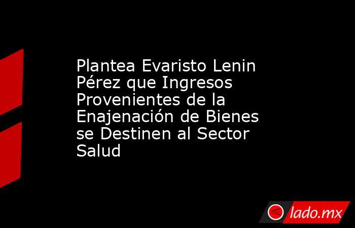 Plantea Evaristo Lenin Pérez que Ingresos Provenientes de la Enajenación de Bienes se Destinen al Sector Salud. Noticias en tiempo real