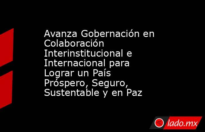 Avanza Gobernación en Colaboración Interinstitucional e Internacional para Lograr un País Próspero, Seguro, Sustentable y en Paz. Noticias en tiempo real