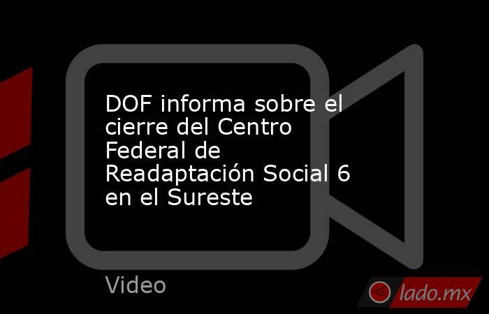 DOF informa sobre el cierre del Centro Federal de Readaptación Social 6 en el Sureste. Noticias en tiempo real
