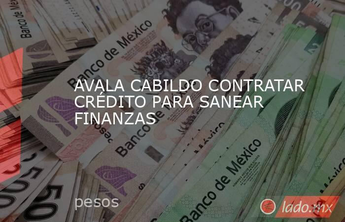 AVALA CABILDO CONTRATAR CRÉDITO PARA SANEAR FINANZAS. Noticias en tiempo real